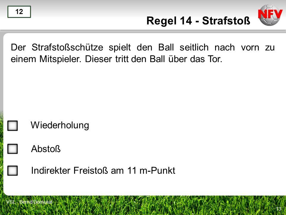 Regel 14 - Strafstoß 12. Der Strafstoßschütze spielt den Ball seitlich nach vorn zu einem Mitspieler. Dieser tritt den Ball über das Tor.