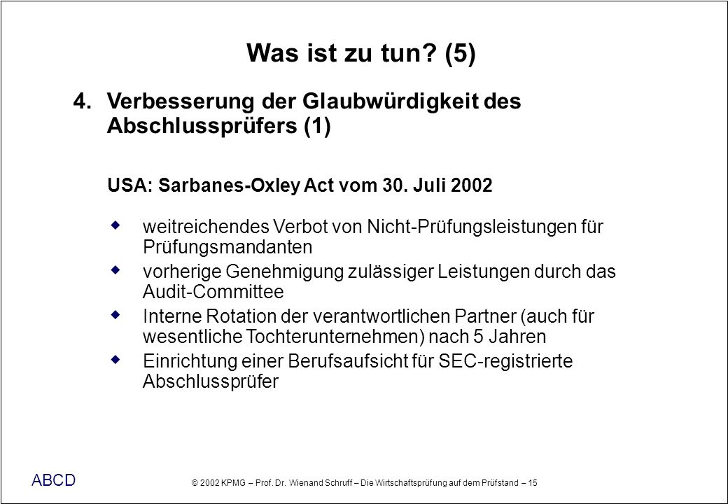 Was ist zu tun (5) 4. Verbesserung der Glaubwürdigkeit des Abschlussprüfers (1) USA: Sarbanes-Oxley Act vom 30. Juli 2002.