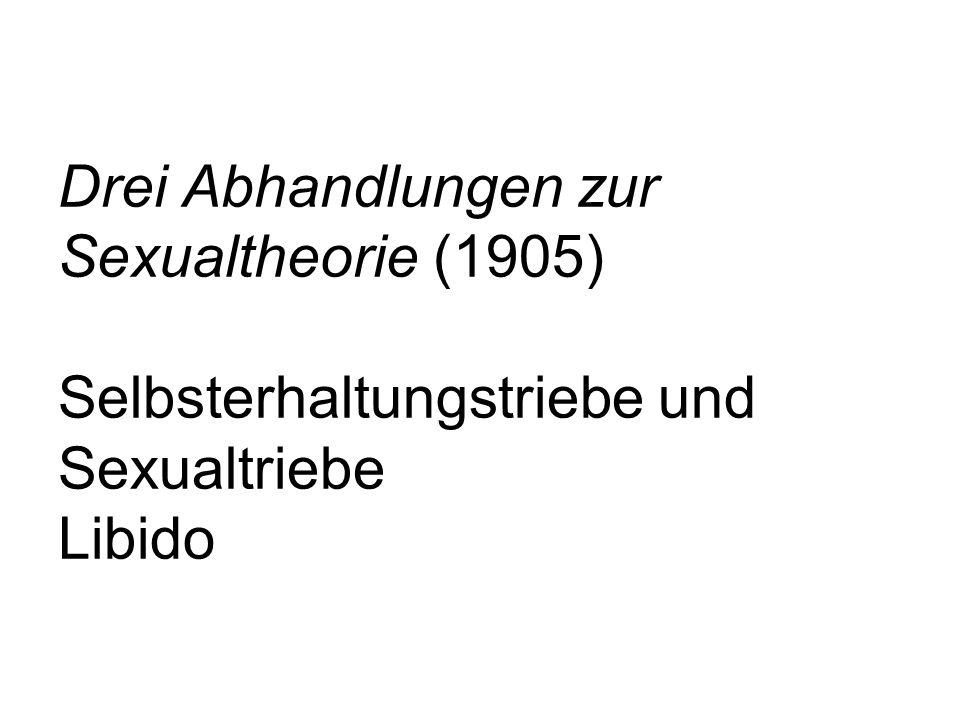 Drei Abhandlungen zur Sexualtheorie (1905) Selbsterhaltungstriebe und Sexualtriebe Libido