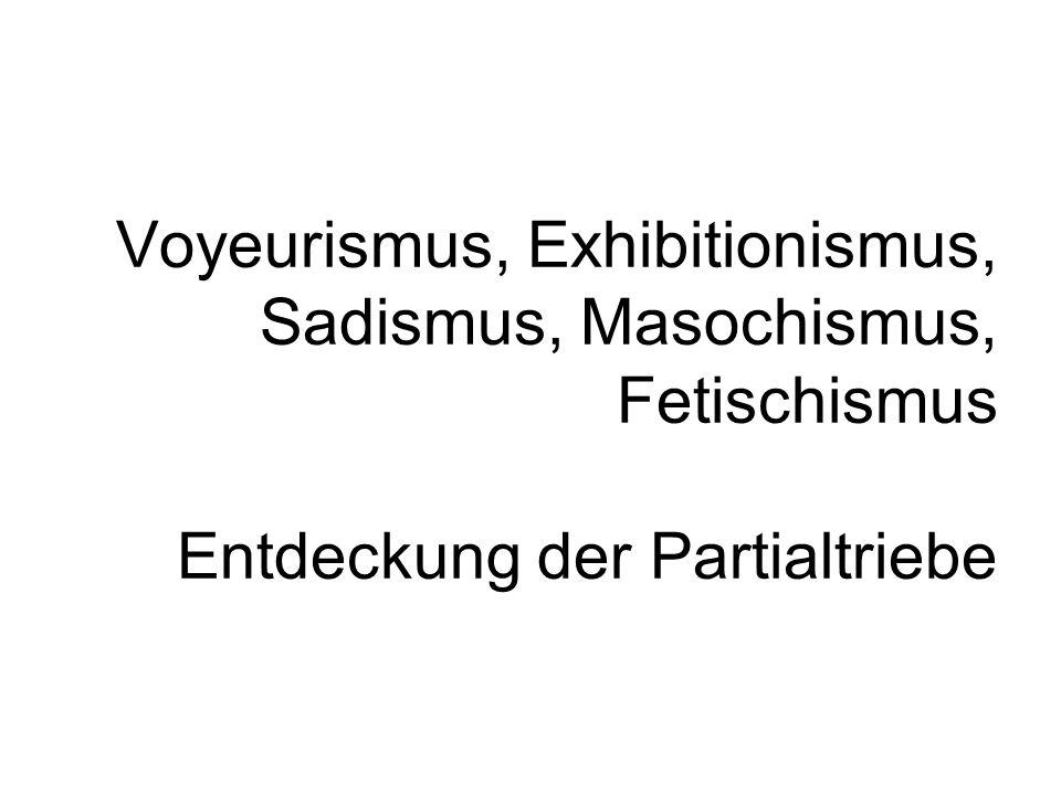 Voyeurismus, Exhibitionismus, Sadismus, Masochismus, Fetischismus Entdeckung der Partialtriebe