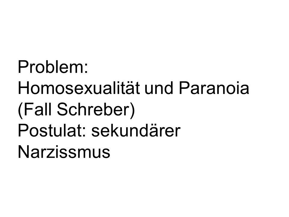 Problem: Homosexualität und Paranoia (Fall Schreber) Postulat: sekundärer Narzissmus