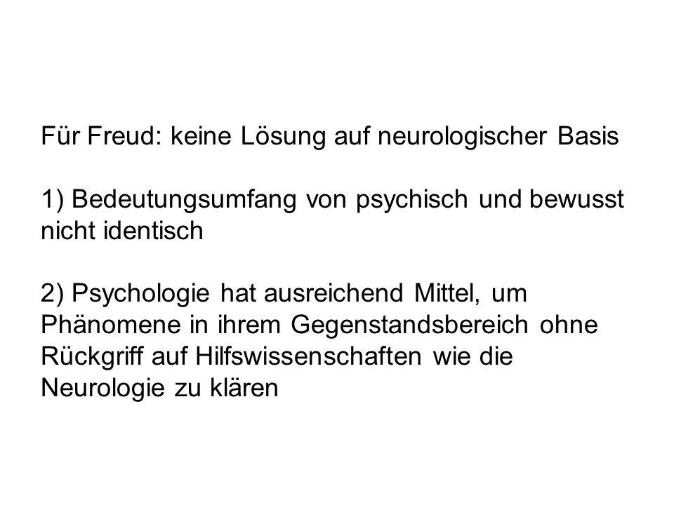 Für Freud: keine Lösung auf neurologischer Basis 1) Bedeutungsumfang von psychisch und bewusst nicht identisch 2) Psychologie hat ausreichend Mittel, um Phänomene in ihrem Gegenstandsbereich ohne Rückgriff auf Hilfswissenschaften wie die Neurologie zu klären