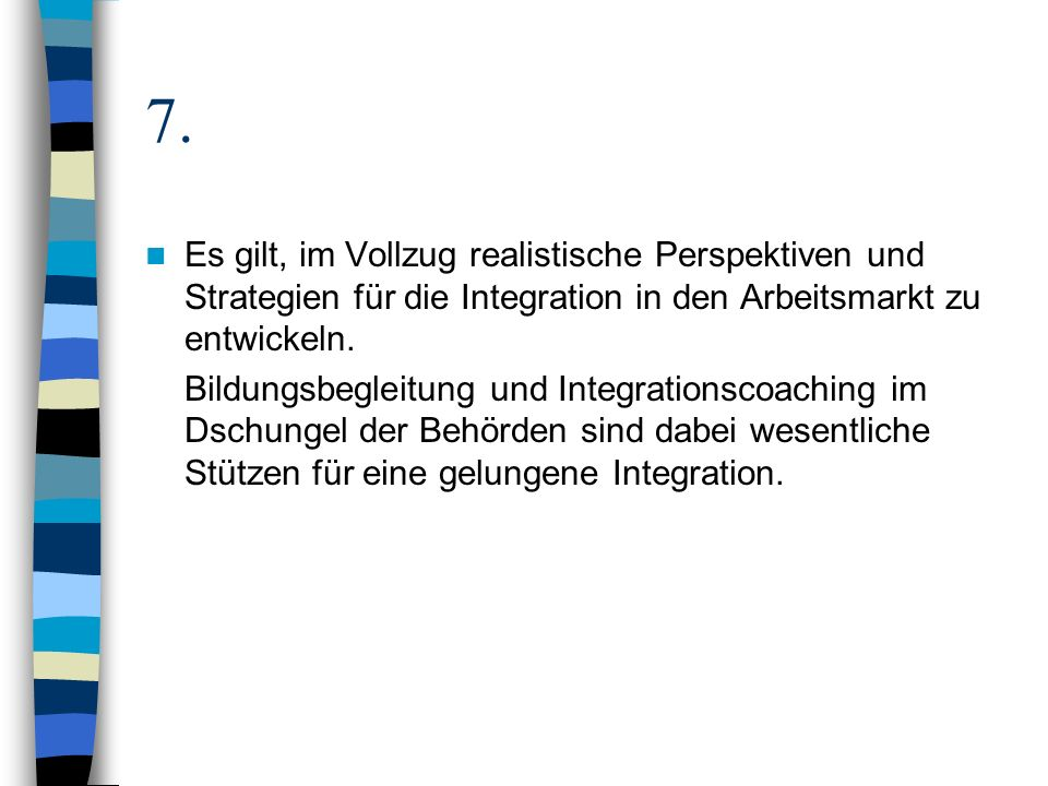 7. Es gilt, im Vollzug realistische Perspektiven und Strategien für die Integration in den Arbeitsmarkt zu entwickeln.