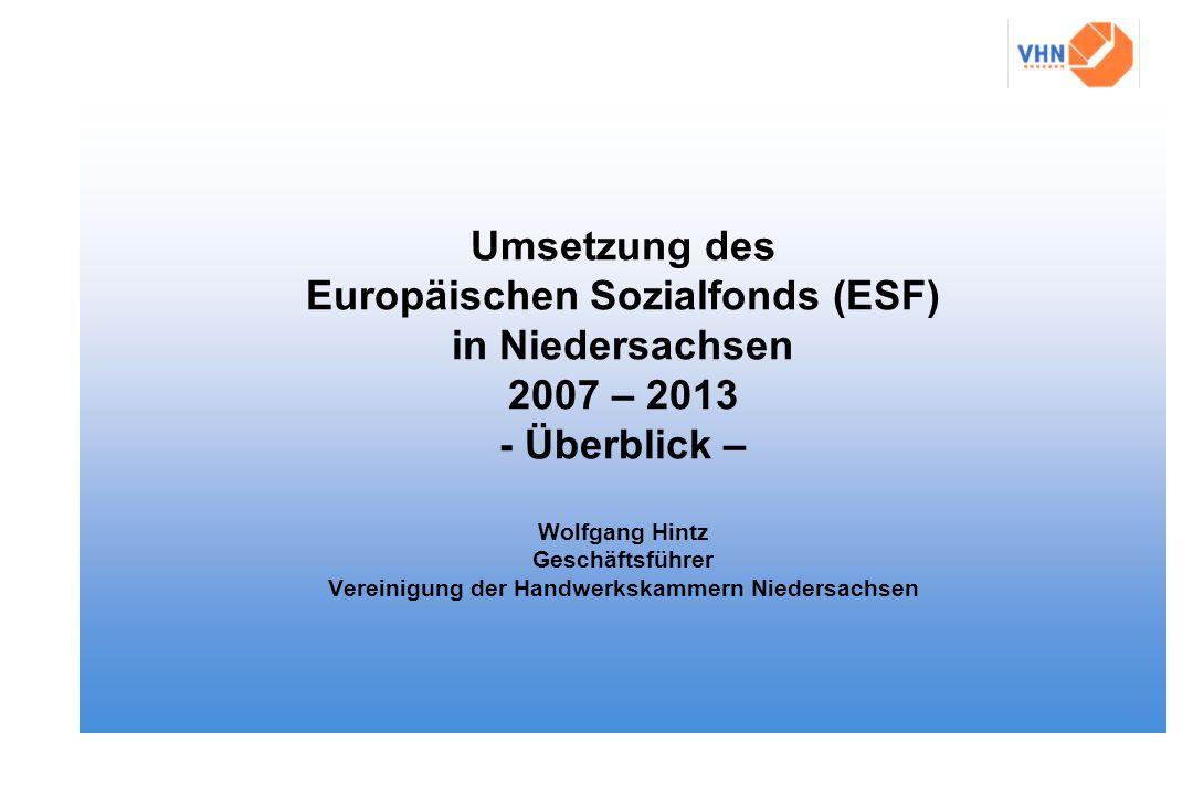 Umsetzung des Europäischen Sozialfonds (ESF) in Niedersachsen 2007 – 2013 - Überblick – Wolfgang Hintz Geschäftsführer Vereinigung der Handwerkskammern Niedersachsen