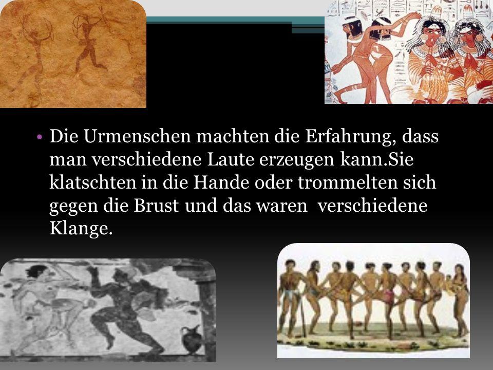 Die Urmenschen machten die Erfahrung, dass man verschiedene Laute erzeugen kann.Sie klatschten in die Hande oder trommelten sich gegen die Brust und das waren verschiedene Klange.