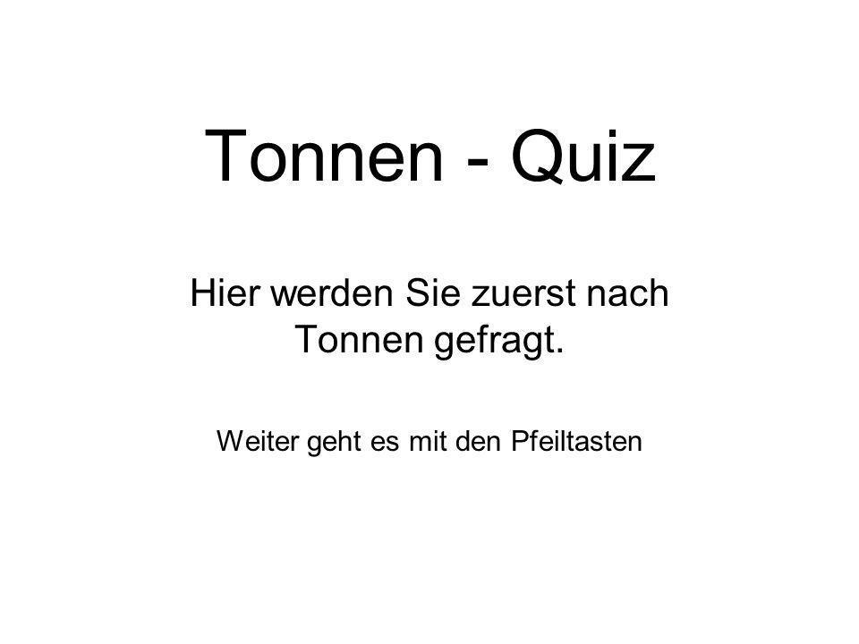 Tonnen - Quiz Hier werden Sie zuerst nach Tonnen gefragt.
