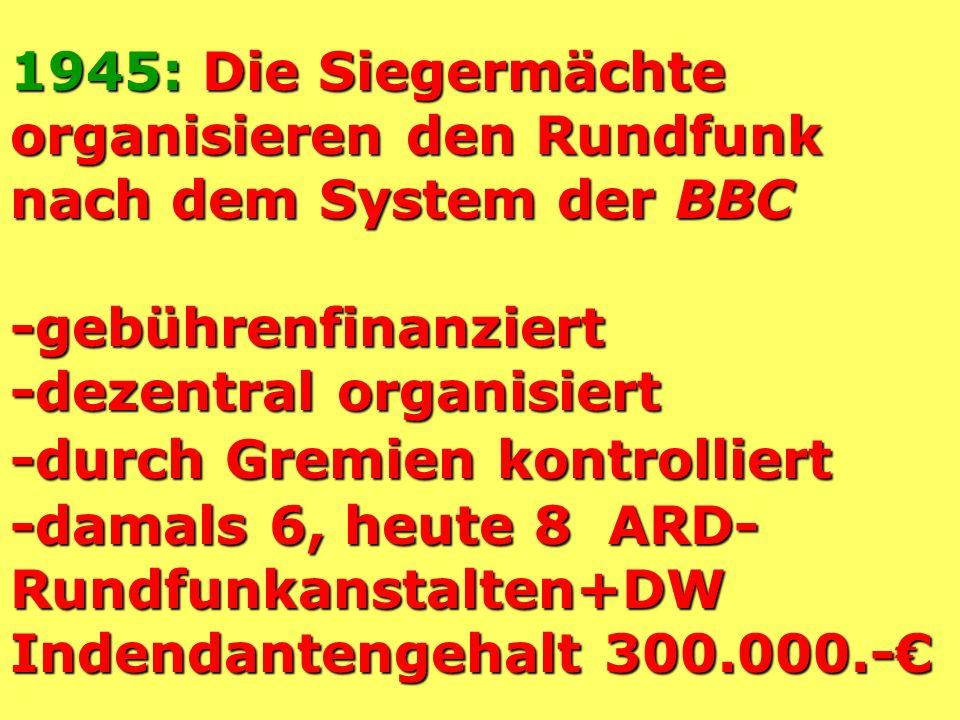 1945: Die Siegermächte organisieren den Rundfunk nach dem System der BBC -gebührenfinanziert -dezentral organisiert -durch Gremien kontrolliert -damals 6, heute 8 ARD- Rundfunkanstalten+DW Indendantengehalt 300.000.-€