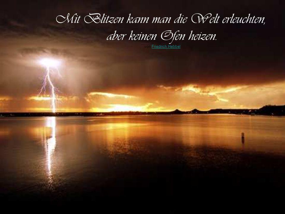 Mit Blitzen kann man die Welt erleuchten, aber keinen Ofen heizen.