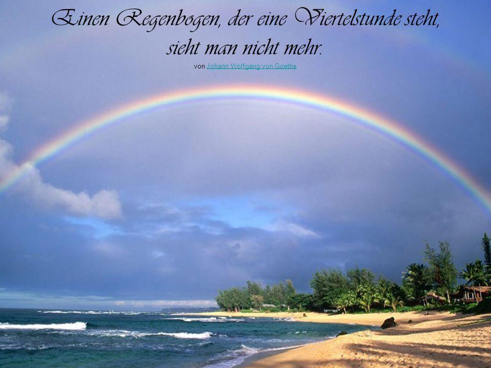 Einen Regenbogen, der eine Viertelstunde steht, sieht man nicht mehr.