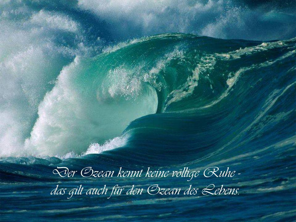 Der Ozean kennt keine völlige Ruhe - das gilt auch für den Ozean des Lebens.