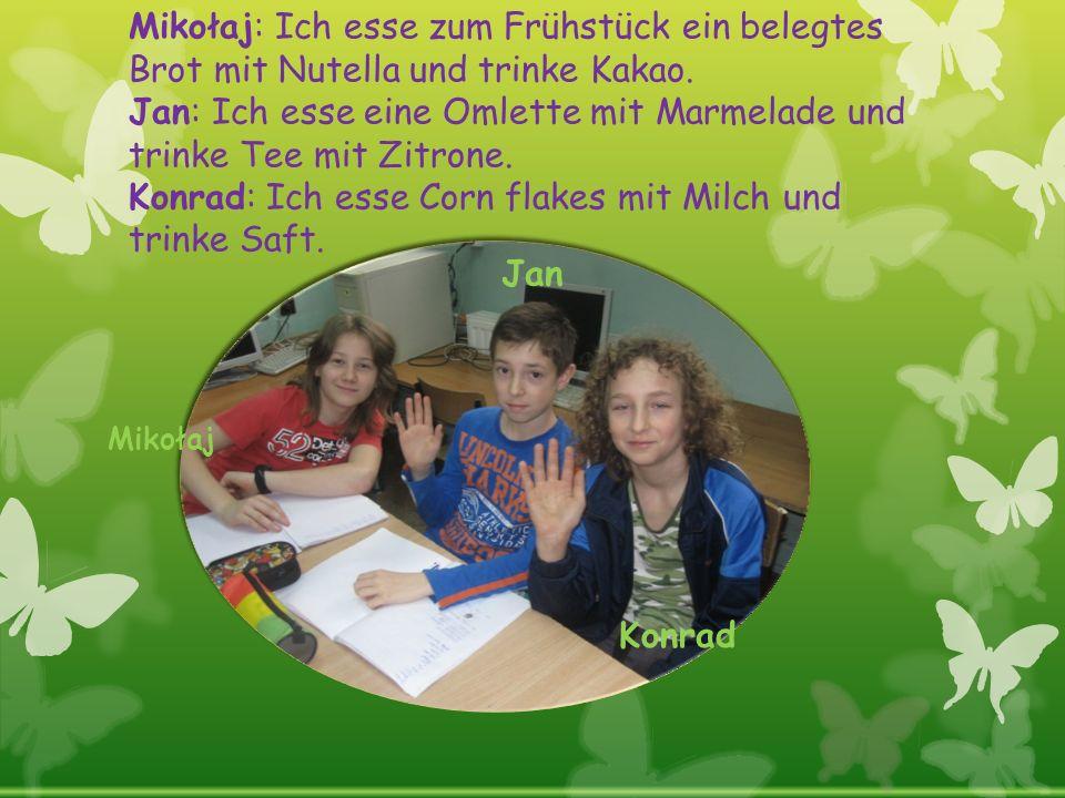 Mikołaj: Ich esse zum Frühstück ein belegtes Brot mit Nutella und trinke Kakao. Jan: Ich esse eine Omlette mit Marmelade und trinke Tee mit Zitrone. Konrad: Ich esse Corn flakes mit Milch und trinke Saft.