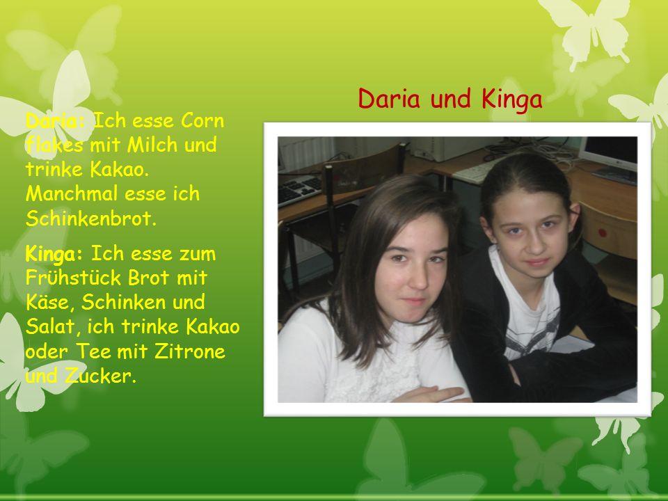 Daria und Kinga Daria: Ich esse Corn flakes mit Milch und trinke Kakao. Manchmal esse ich Schinkenbrot.