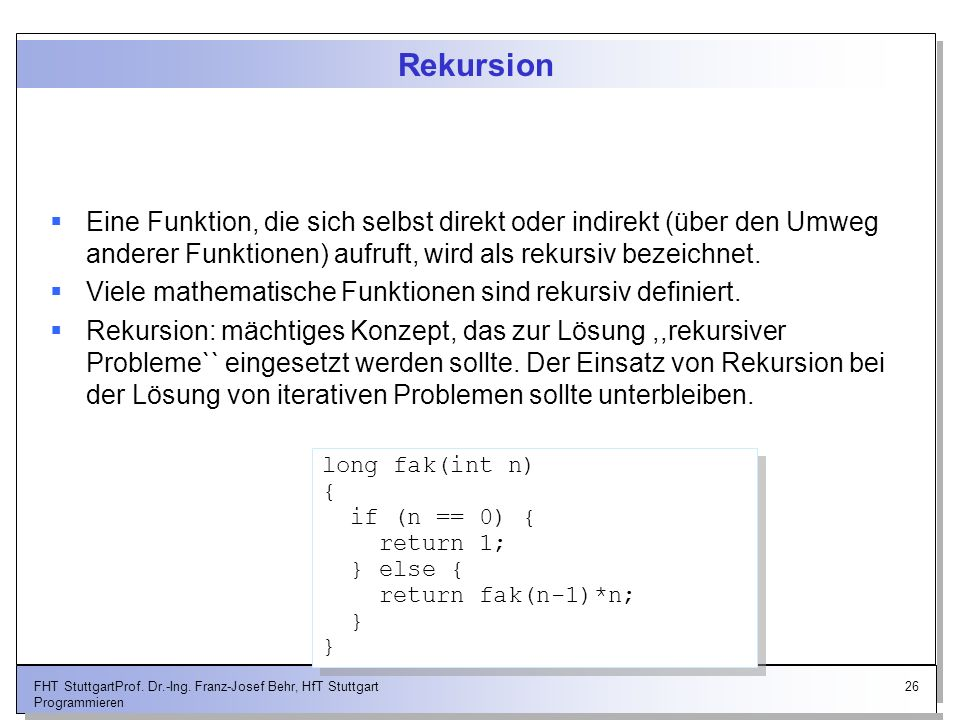 Rekursion Eine Funktion, die sich selbst direkt oder indirekt (über den Umweg anderer Funktionen) aufruft, wird als rekursiv bezeichnet.