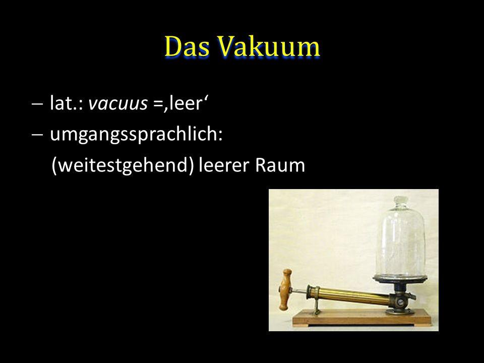 Das Vakuum lat.: vacuus ='leer' umgangssprachlich: