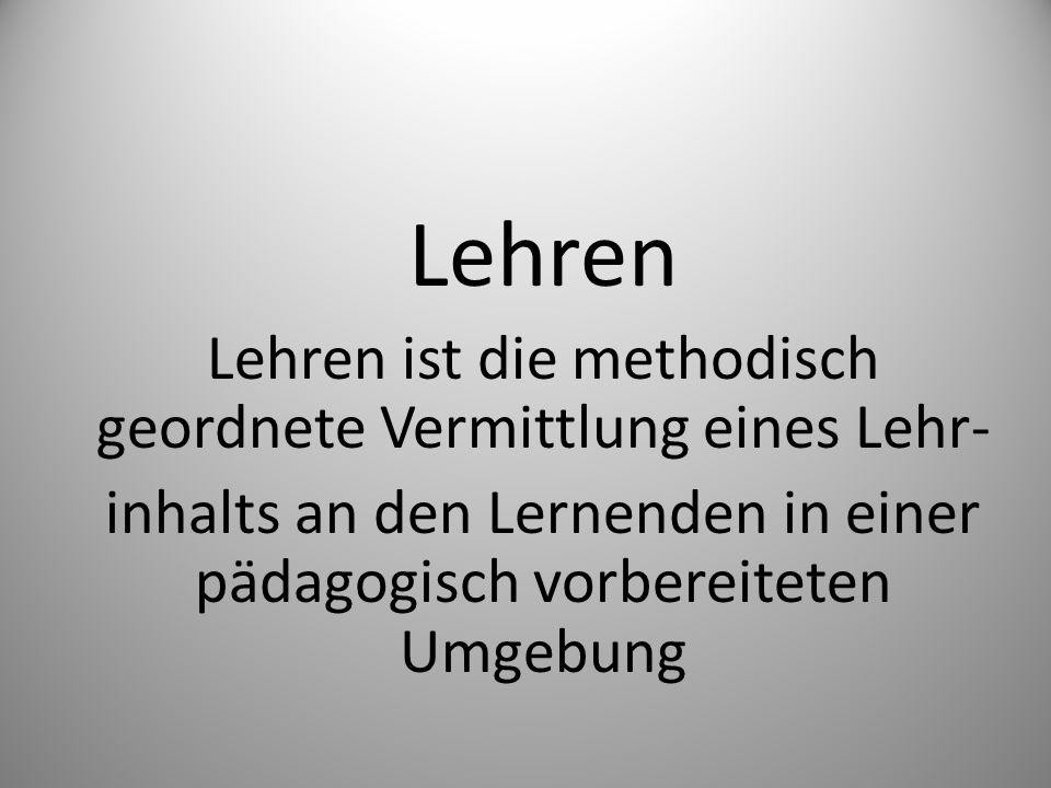 Lehren Lehren ist die methodisch geordnete Vermittlung eines Lehr-