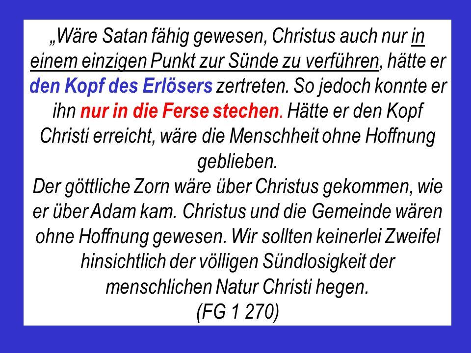"""""""Wäre Satan fähig gewesen, Christus auch nur in einem einzigen Punkt zur Sünde zu verführen, hätte er den Kopf des Erlösers zertreten. So jedoch konnte er ihn nur in die Ferse stechen. Hätte er den Kopf Christi erreicht, wäre die Menschheit ohne Hoffnung geblieben."""