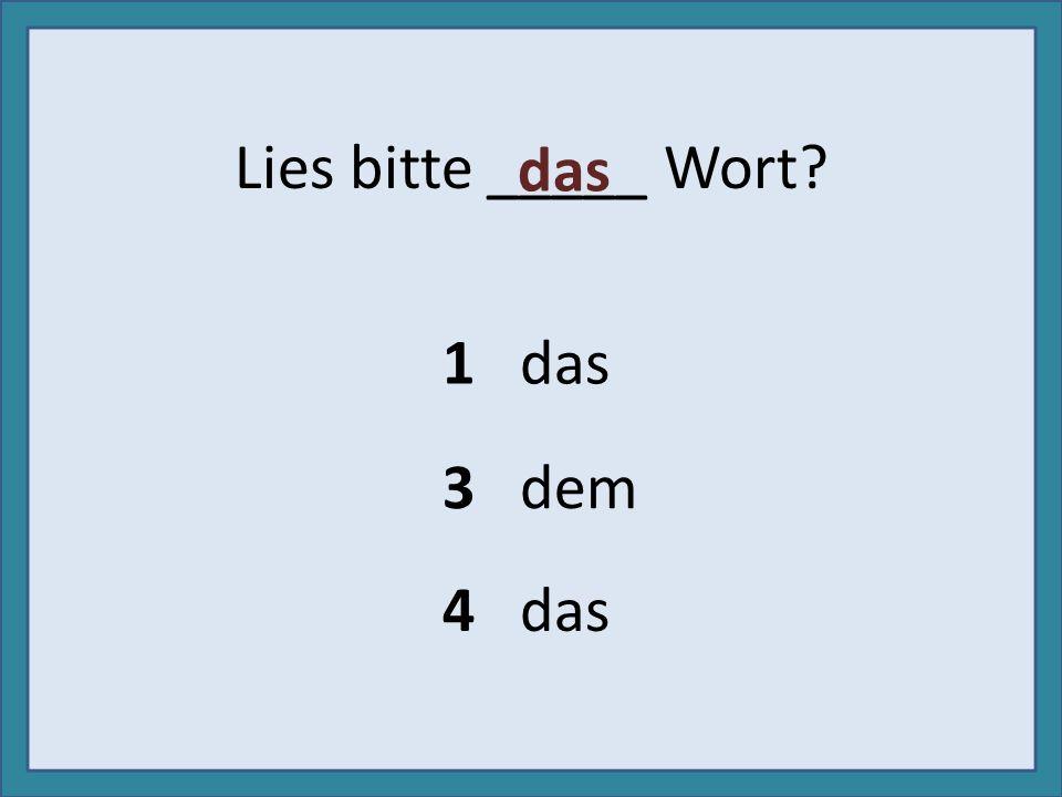 Lies bitte _____ Wort das 1 das 3 dem 4 das