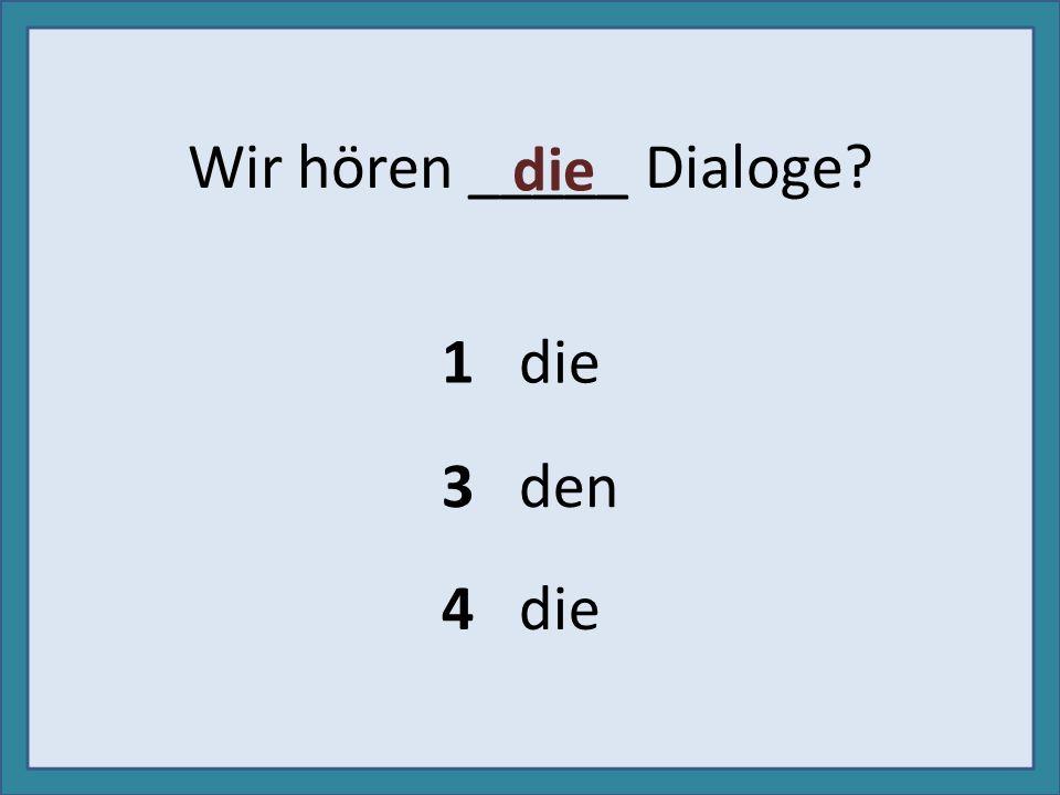 Wir hören _____ Dialoge