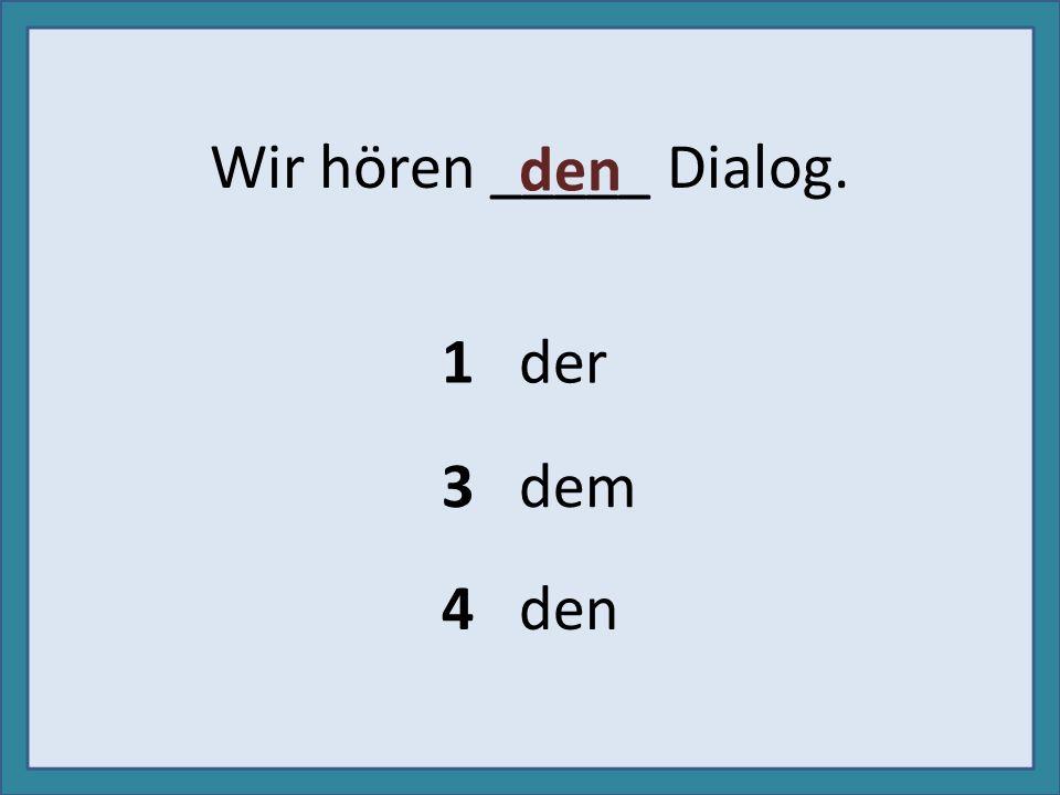 Wir hören _____ Dialog. den 1 der 3 dem 4 den