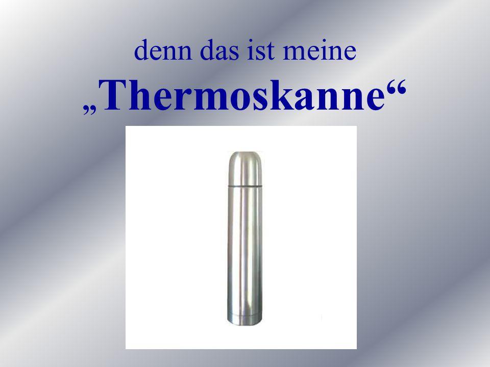 """denn das ist meine """"Thermoskanne"""