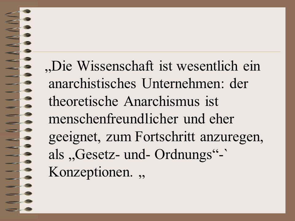 """""""Die Wissenschaft ist wesentlich ein anarchistisches Unternehmen: der theoretische Anarchismus ist menschenfreundlicher und eher geeignet, zum Fortschritt anzuregen, als """"Gesetz- und- Ordnungs -` Konzeptionen."""
