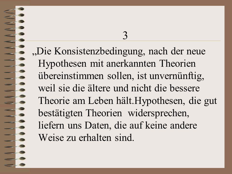 """3 """"Die Konsistenzbedingung, nach der neue Hypothesen mit anerkannten Theorien übereinstimmen sollen, ist unvernünftig, weil sie die ältere und nicht die bessere Theorie am Leben hält.Hypothesen, die gut bestätigten Theorien widersprechen, liefern uns Daten, die auf keine andere Weise zu erhalten sind."""