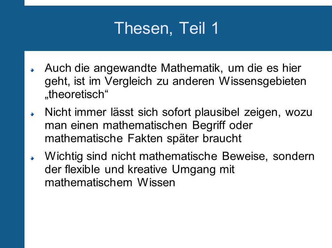 """Thesen, Teil 1 Auch die angewandte Mathematik, um die es hier geht, ist im Vergleich zu anderen Wissensgebieten """"theoretisch"""