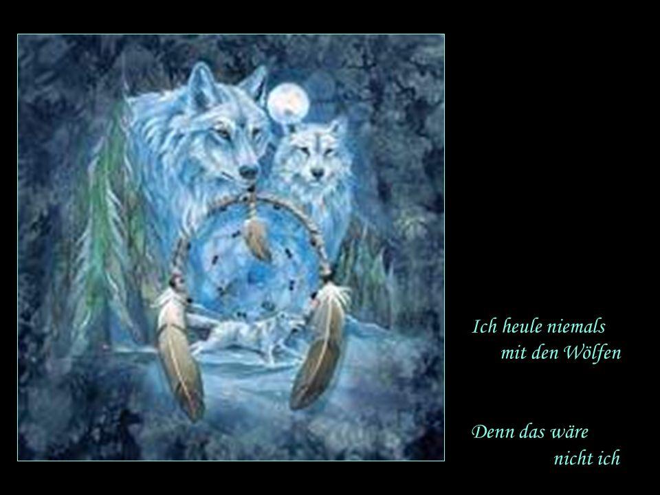 Ich heule niemals mit den Wölfen Denn das wäre nicht ich