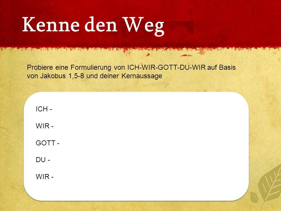 Kenne den Weg Probiere eine Formulierung von ICH-WIR-GOTT-DU-WIR auf Basis von Jakobus 1,5-8 und deiner Kernaussage.