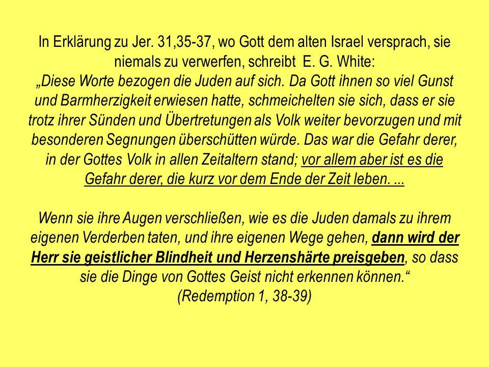 In Erklärung zu Jer. 31,35-37, wo Gott dem alten Israel versprach, sie niemals zu verwerfen, schreibt E. G. White: