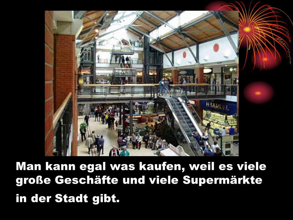 Man kann egal was kaufen, weil es viele große Geschäfte und viele Supermärkte in der Stadt gibt.