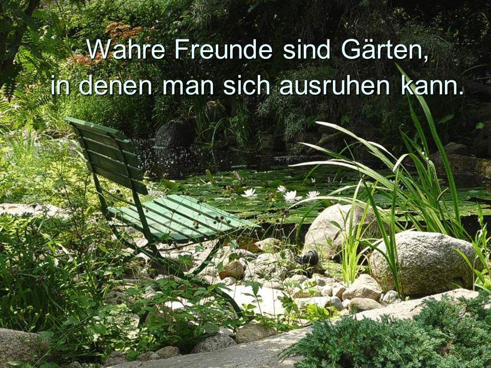 Wahre Freunde sind Gärten, in denen man sich ausruhen kann.