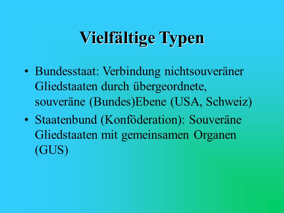 Vielfältige Typen Bundesstaat: Verbindung nichtsouveräner Gliedstaaten durch übergeordnete, souveräne (Bundes)Ebene (USA, Schweiz)