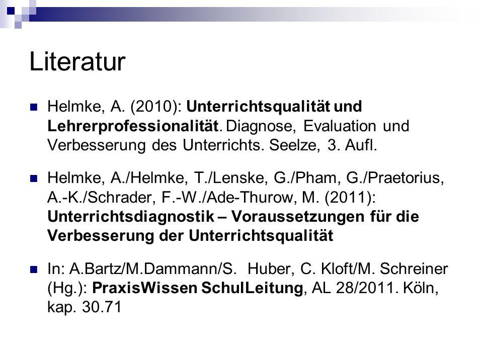 Literatur Helmke, A. (2010): Unterrichtsqualität und Lehrerprofessionalität. Diagnose, Evaluation und Verbesserung des Unterrichts. Seelze, 3. Aufl.