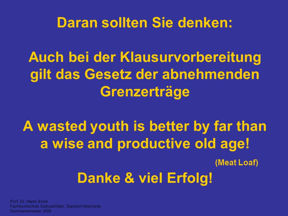 Daran sollten Sie denken: Auch bei der Klausurvorbereitung gilt das Gesetz der abnehmenden Grenzerträge A wasted youth is better by far than a wise and productive old age! (Meat Loaf) Danke & viel Erfolg!