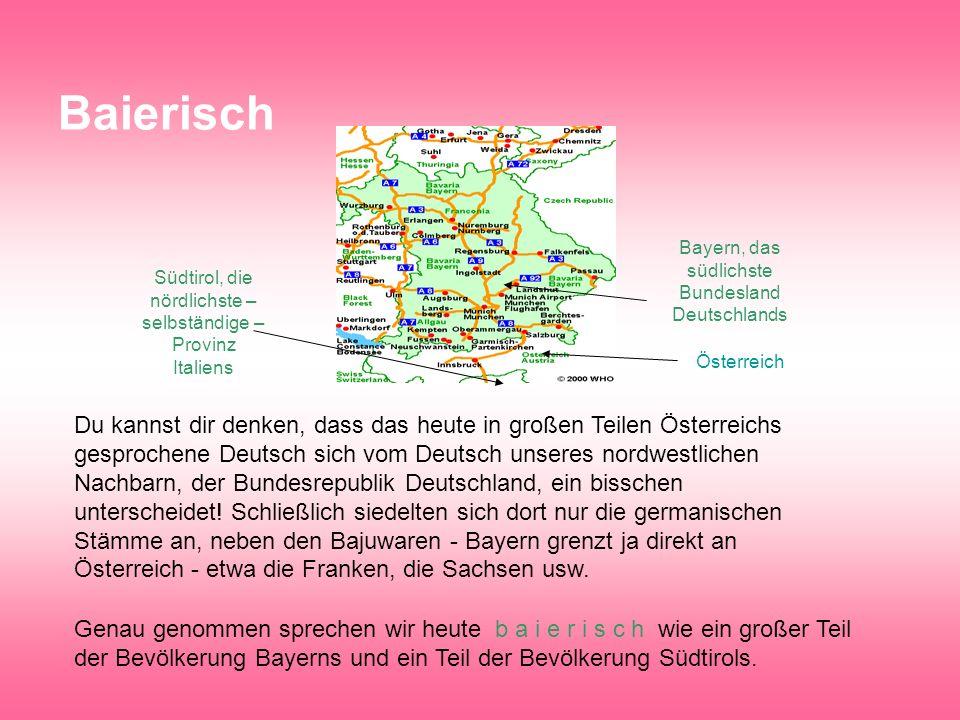 Baierisch Bayern, das südlichste Bundesland Deutschlands. Südtirol, die nördlichste –selbständige –Provinz Italiens.