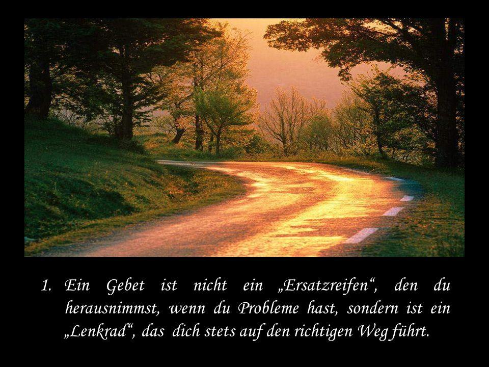 """Ein Gebet ist nicht ein """"Ersatzreifen , den du herausnimmst, wenn du Probleme hast, sondern ist ein """"Lenkrad , das dich stets auf den richtigen Weg führt."""