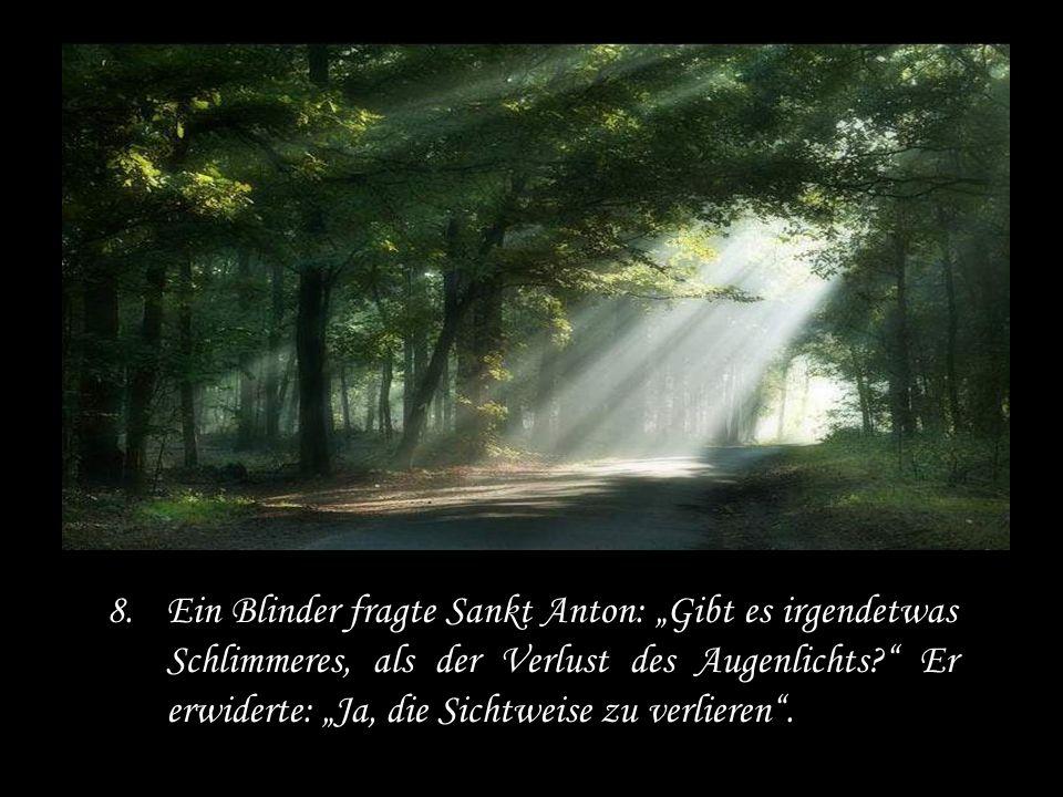 """Ein Blinder fragte Sankt Anton: """"Gibt es irgendetwas Schlimmeres, als der Verlust des Augenlichts Er erwiderte: """"Ja, die Sichtweise zu verlieren ."""