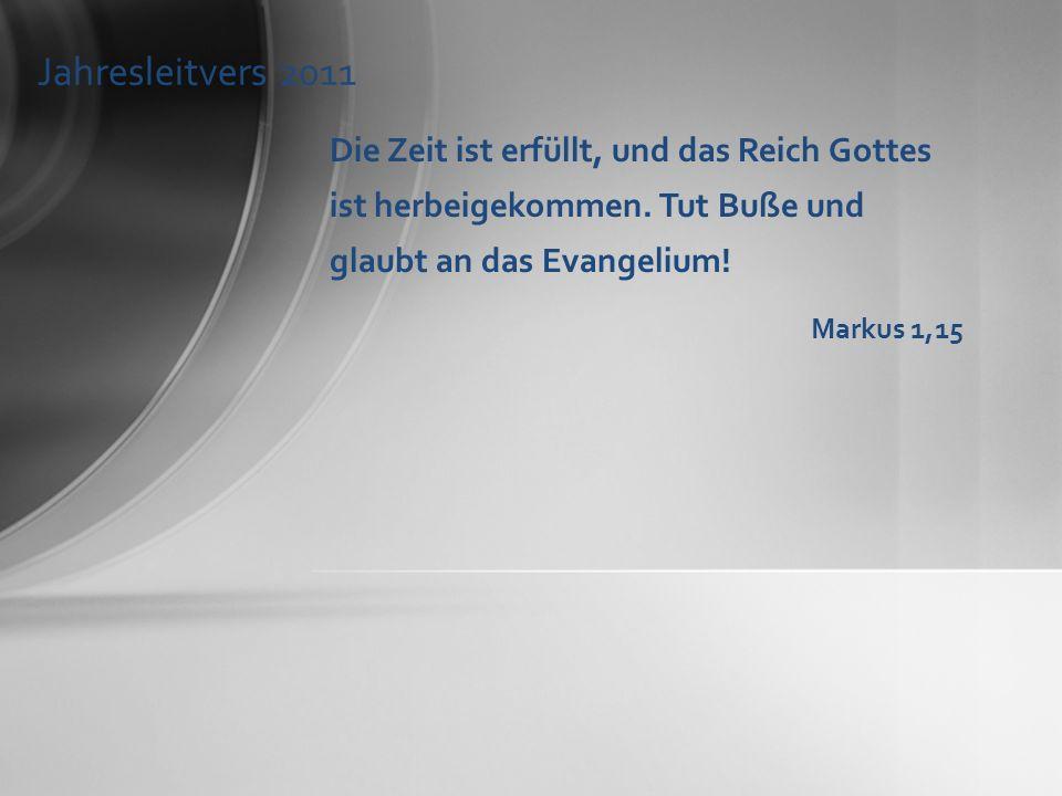 Jahresleitvers 2011 Die Zeit ist erfüllt, und das Reich Gottes ist herbeigekommen. Tut Buße und glaubt an das Evangelium!