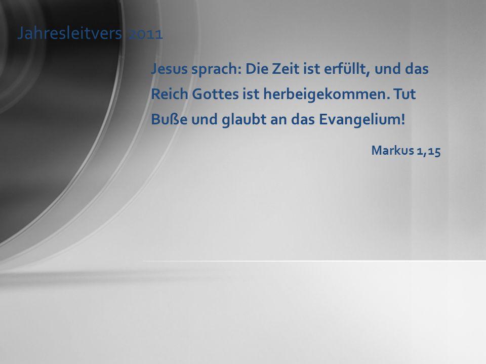 Jahresleitvers 2011 Jesus sprach: Die Zeit ist erfüllt, und das Reich Gottes ist herbeigekommen. Tut Buße und glaubt an das Evangelium!
