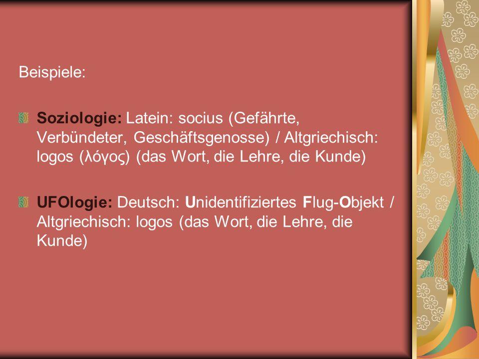 Beispiele: Soziologie: Latein: socius (Gefährte, Verbündeter, Geschäftsgenosse) / Altgriechisch: logos (λόγος) (das Wort, die Lehre, die Kunde)
