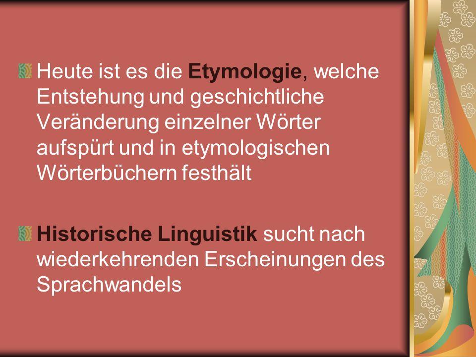 Heute ist es die Etymologie, welche Entstehung und geschichtliche Veränderung einzelner Wörter aufspürt und in etymologischen Wörterbüchern festhält