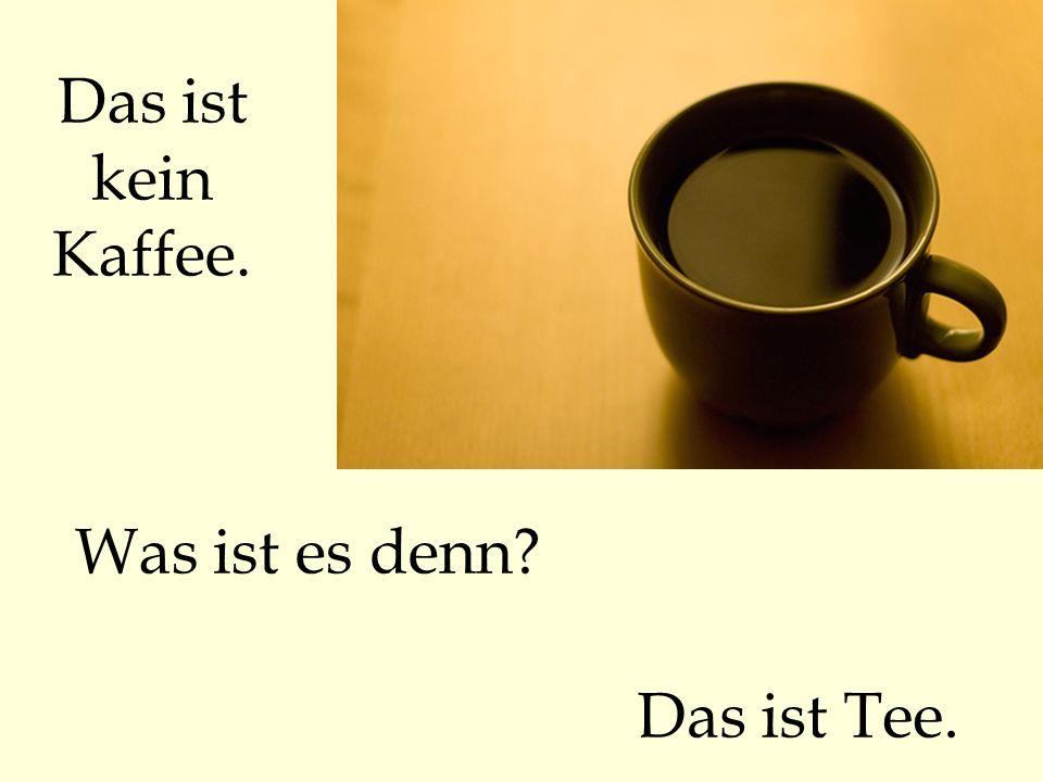 Das ist kein Kaffee. Was ist es denn Das ist Tee.