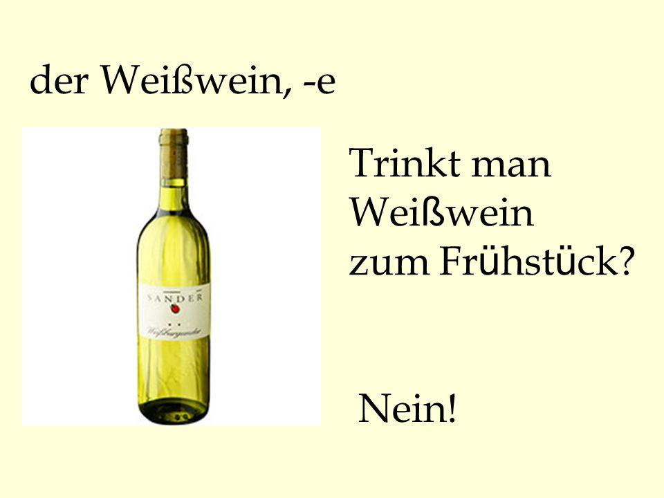 der Weißwein, -e Trinkt man Weißwein zum Frühstück Nein!