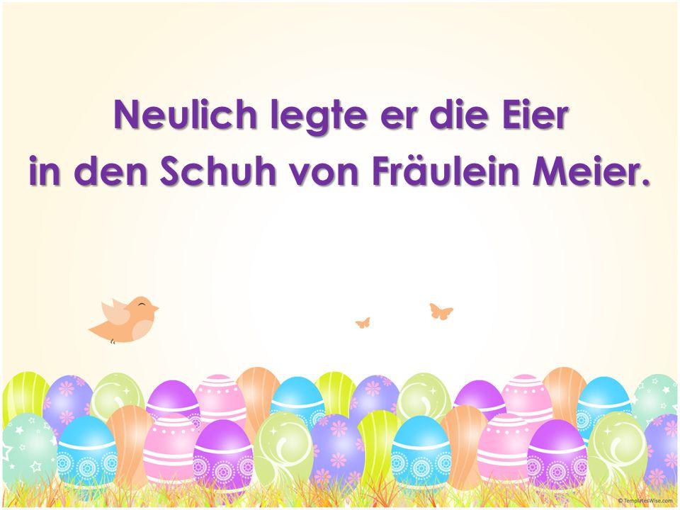 Neulich legte er die Eier in den Schuh von Fräulein Meier.
