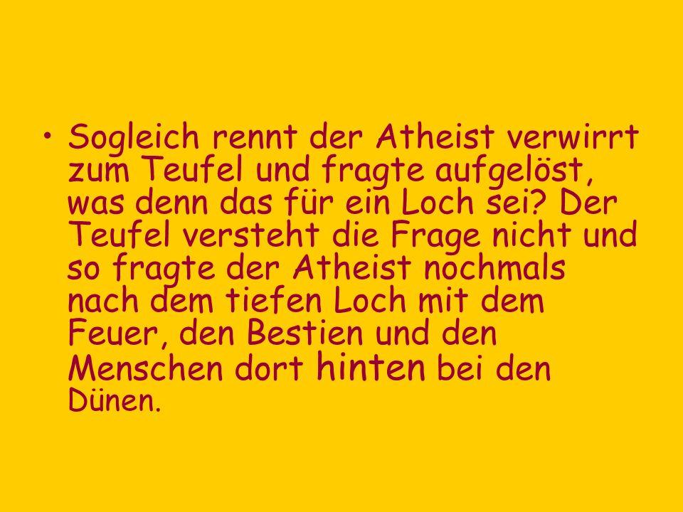 Sogleich rennt der Atheist verwirrt zum Teufel und fragte aufgelöst, was denn das für ein Loch sei.