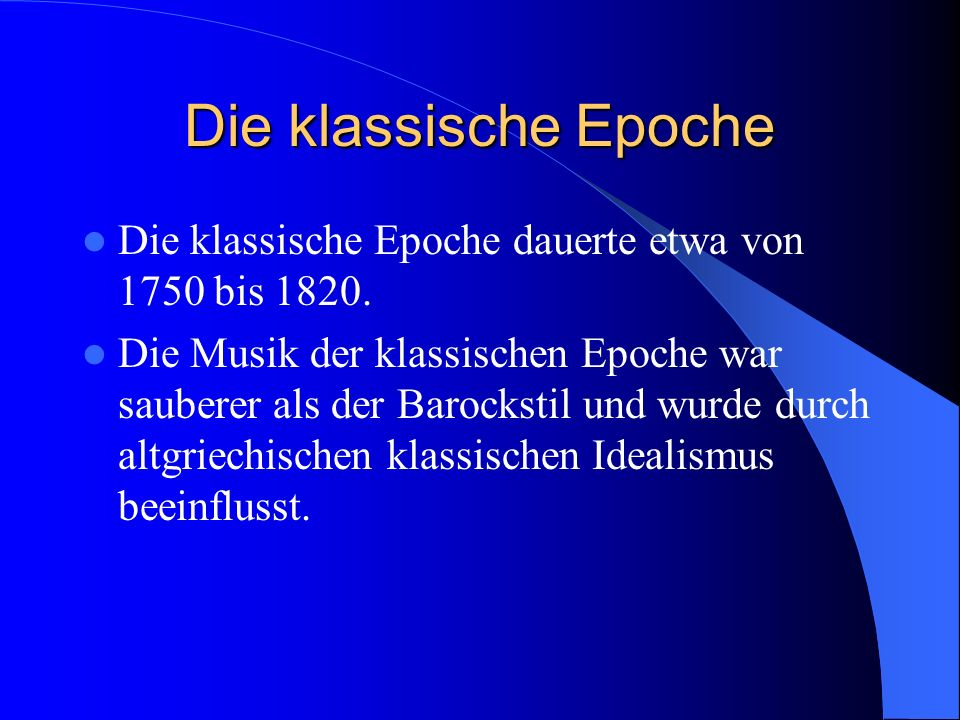 Die klassische Epoche Die klassische Epoche dauerte etwa von 1750 bis 1820.