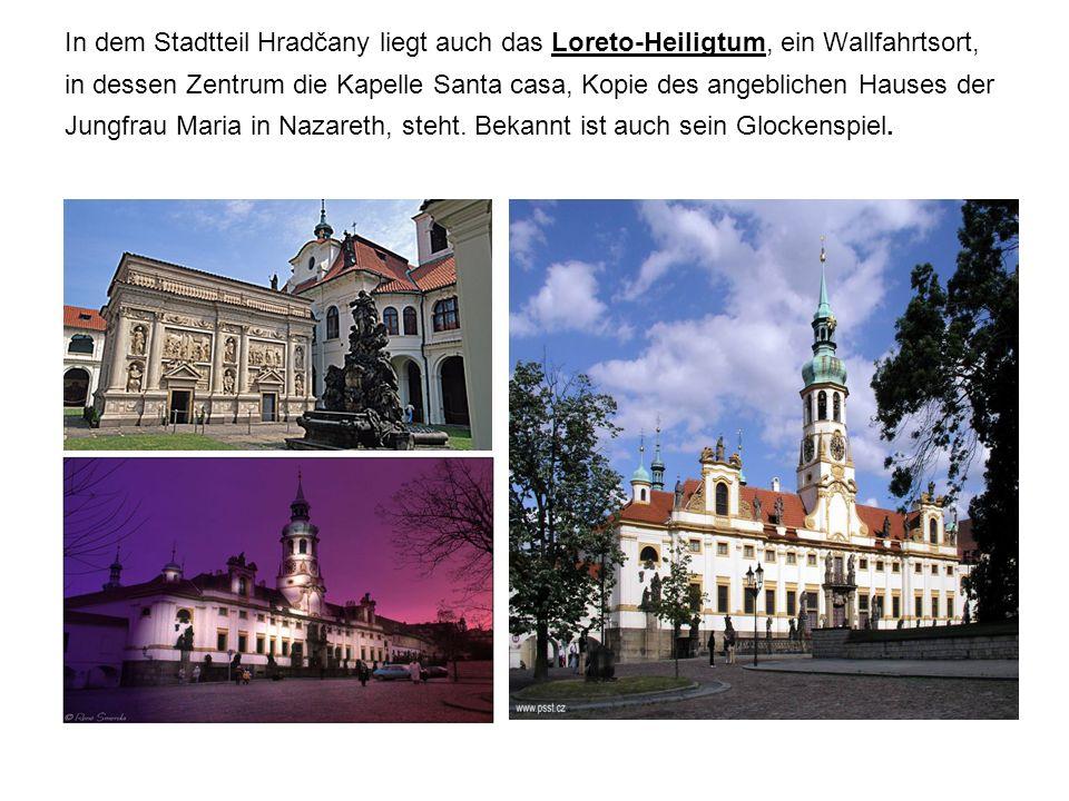 In dem Stadtteil Hradčany liegt auch das Loreto-Heiligtum, ein Wallfahrtsort, in dessen Zentrum die Kapelle Santa casa, Kopie des angeblichen Hauses der Jungfrau Maria in Nazareth, steht.