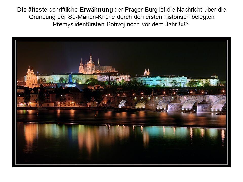 Die älteste schriftliche Erwähnung der Prager Burg ist die Nachricht über die Gründung der St.-Marien-Kirche durch den ersten historisch belegten Přemyslidenfürsten Bořivoj noch vor dem Jahr 885.