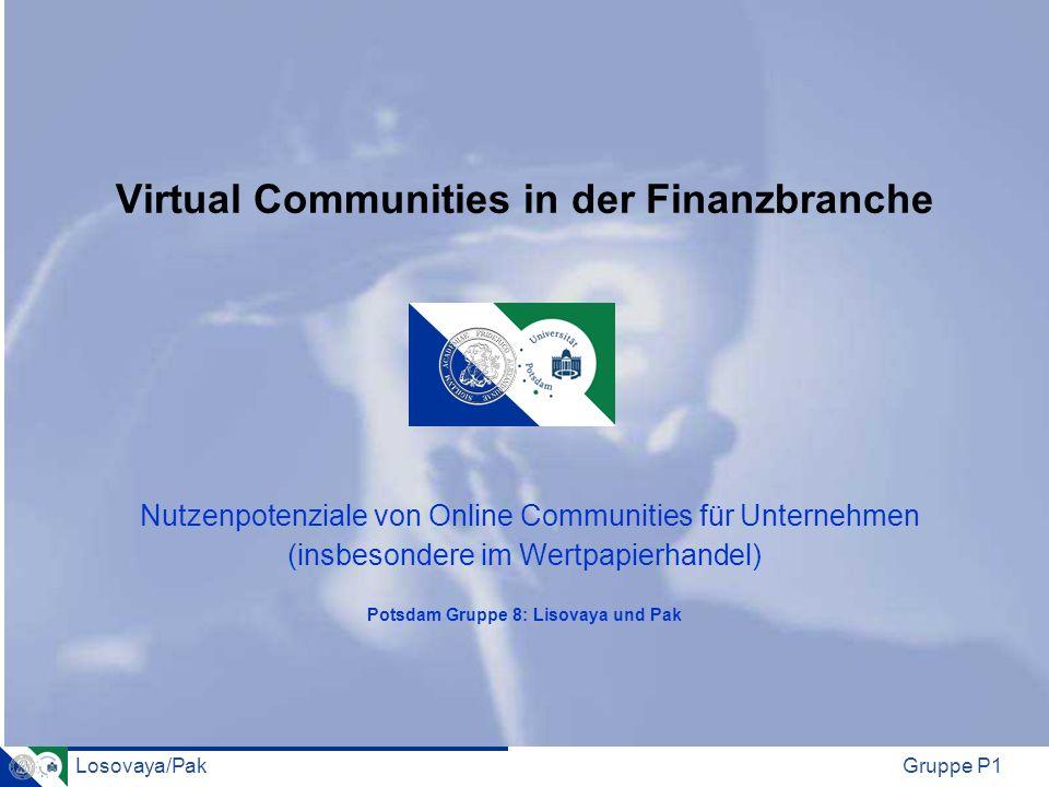 Virtual Communities in der Finanzbranche Nutzenpotenziale von Online Communities für Unternehmen (insbesondere im Wertpapierhandel) Potsdam Gruppe 8: Lisovaya und Pak